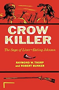 Crow Killer: The Saga of Liver-Eating Johnson (Midland Book) by Raymond W. Thorp, Robert Bunker, Raymond W. Thorp and Richard Mercer Dorson