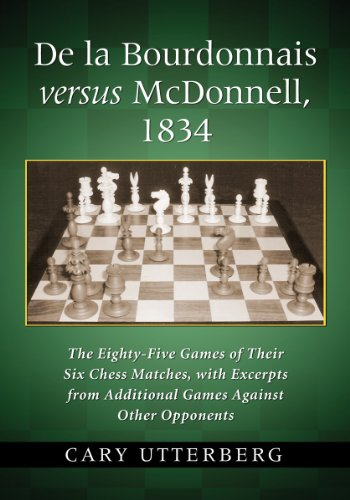 de La Bourdonnais Versus McDonnell, 1834: The Eighty-Five Games of Their Six Chess Matches, with Excerpts from Additional Games Against Other Opponent