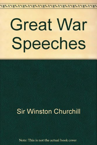 Great War Speeches: A Unique Collection of the Finest and Most Stirring Speeches By One of the Greatest Leaders of Our T
