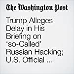 Trump Alleges Delay in His Briefing on 'so-Called' Russian Hacking; U.S. Official Says There Wasn't One | John Wagner,Greg Miller