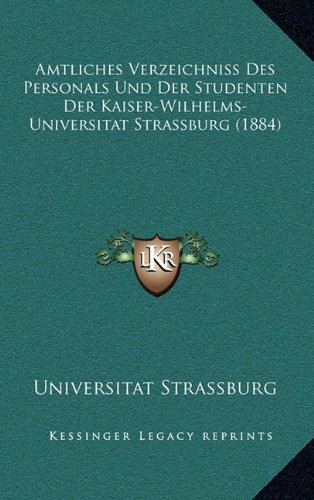 Amtliches Verzeichniss Des Personals Und Der Studenten Der Kaiser-Wilhelms-Universitat Strassburg (1884)
