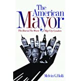 The American Mayor: The Best and the Worst Big-City Leaders ~ Melvin G. Holli