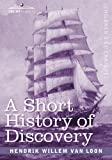 A Short History of Discovery: From the Earliest Times to the Founding of Colonies in the American Continent by Hendrik Willem van Loon