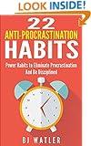 22 Anti-Procrastination Habits: Power Habits to Eliminate Procrastination And Be Disciplined
