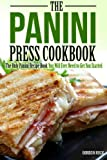 The Panini Press Cookbook: The Only Panini Recipe Book You Will Ever Need to Get You Started