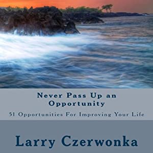 Never Pass up an Opportunity: 51 Opportunities for Improving Your Life | [Larry Czerwonka]