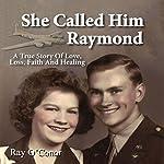 She Called Him Raymond: A True Story of Love, Loss, Faith and Healing   Ray O'Conor
