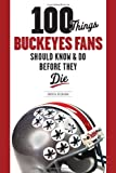 100 Things Buckeyes Fans Should Know & Do Before They Die (100 Things...Fans Should Know)