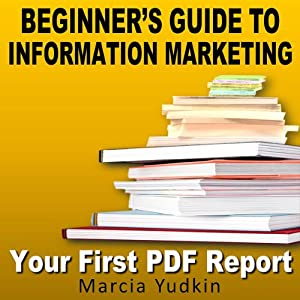 Beginner's Guide to Information Marketing: Your First PDF Report | [Marcia Yudkin]