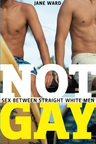 Not Gay : Sex Between Straight White Men