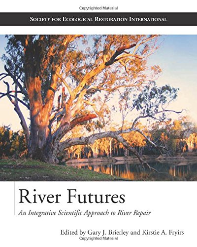 River Futures: An Integrative Scientific Approach to River Repair (Science & Practice of Ecological Restoration)