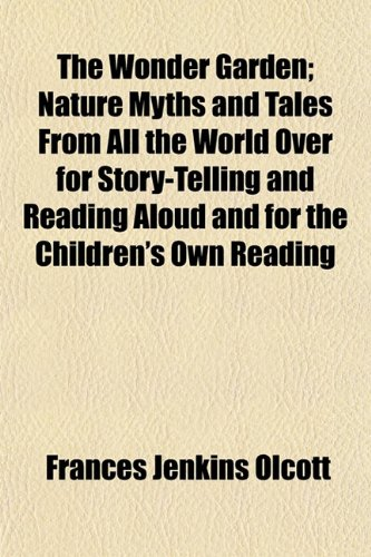 The Wonder Garden; Nature Myths and Tales From All the World Over for Story-Telling and Reading Aloud and for the Children's Own Reading