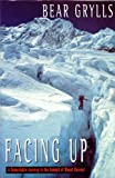 Facing Up: A Remarkable Journey to the Summit of Mount Everest Bear Grylls