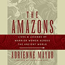 Amazons: Lives and Legends of Warrior Women across the Ancient World (       UNABRIDGED) by Adrienne Mayor Narrated by Fran Tunno