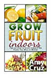 img - for Grow Fruit Indoors: Tips on How to Grow Indoors the Fruits You Miss in Winter (Grow Fruit Books, Home Gardening, Mini Farming) book / textbook / text book