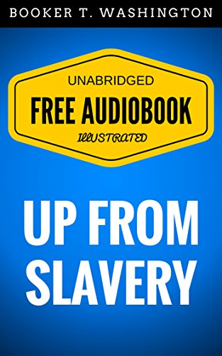 Up from Slavery: By Booker T. Washington - Illustrated (Free Audiobook + Unabridged + Original + E-Reader Friendly)