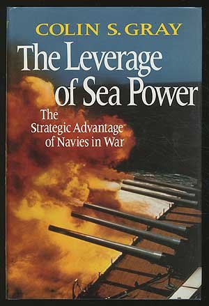Leverage of Sea Power: The Strategic Advantage of Navies in War Colin S. Gray
