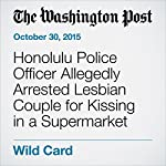 Honolulu Police Officer Allegedly Arrested Lesbian Couple for Kissing in a Supermarket | Yanan Wang