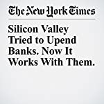 Silicon Valley Tried to Upend Banks. Now It Works With Them. | Nathaniel Popper