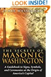 The Secrets of Masonic Washington: A Guidebook to Signs, Symbols, and Ceremonies at the Origin of America's Capital