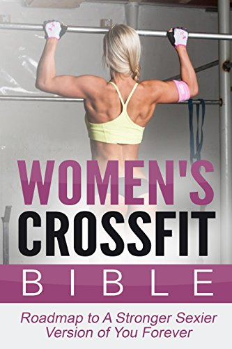 Crossfit: Women's Crossfit Bible: Roadmap To A Stronger Sexier Version Of You Forever (Crossfit, Crossfit Training, Crossfit Workouts) (English Edition)