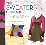 img - for The Sweater Chop Shop: Sewing One-of-a-Kind Creations from Recycled Sweaters book / textbook / text book