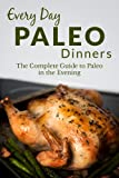 Paleo Dinners: The Complete Guide to Paleo for Dinner (Every Day Recipes)