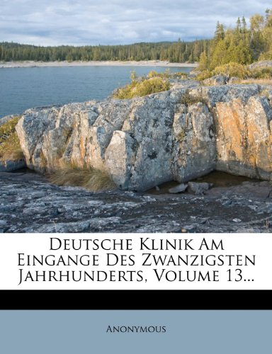 Deutsche Klinik Am Eingange Des Zwanzigsten Jahrhunderts, Volume 13...