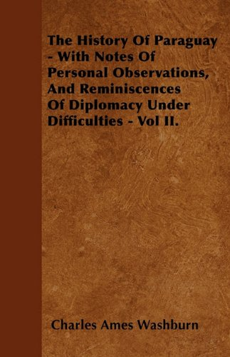 The History Of Paraguay - With Notes Of Personal Observations, And Reminiscences Of Diplomacy Under Difficulties - Vol II.
