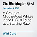 A Group of Middle-Aged Whites in the U.S. Is Dying at a Startling Rate | Lenny Bernstein,Joel Achenbach