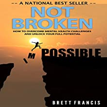 Not Broken: How to Overcome Mental Health Challenges and Unlock Your Full Potential Audiobook by Brett Francis Narrated by Michael Hatak