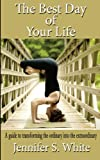 The Best Day of Your Life: A guide to transforming the ordinary into the extraordinary.