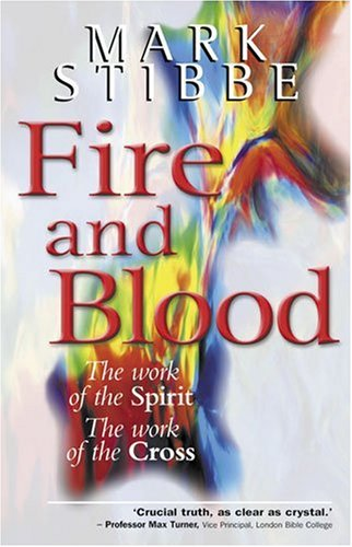 Fire and Blood: The Work of the Spirit; the Work of the Cross, Stibbe, Mark