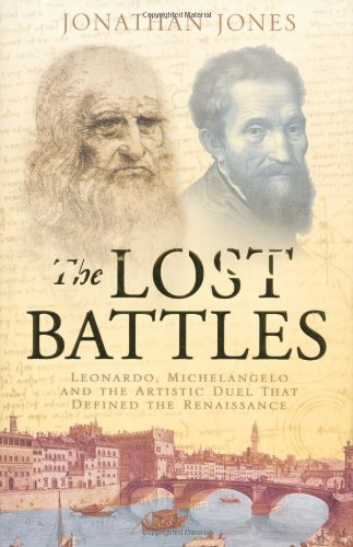 The Lost Battles : Leonardo, Michelangelo and the Artistic Duel That Sparked the Renaissance