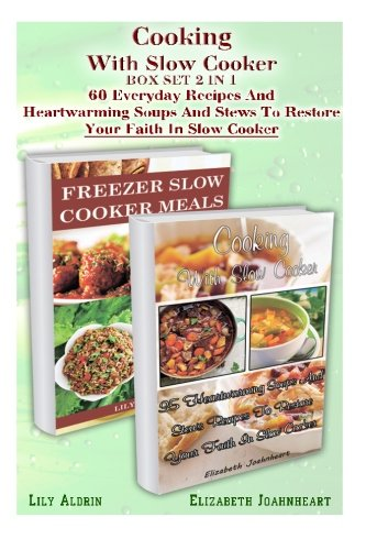 Cooking With Slow Cooker BOX SET 2 IN 1:60 Everyday Recipes And Heartwarming Soups And Stews To Restore Your Faith In Slow Cooker.: (freezer crockpot ... crockpot recipes, crockpot freezer recipes) by Lily Aldrin, Elizabeth Joahnheart