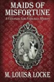 img - for Maids of Misfortune: A Victorian San Francisco Mystery by Locke, M. Louisa (2009) Paperback book / textbook / text book