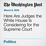 Here Are Judges the White House Is Considering for the Supreme Court | Amy Goldstein,Jerry Markon,Sari Horwitz