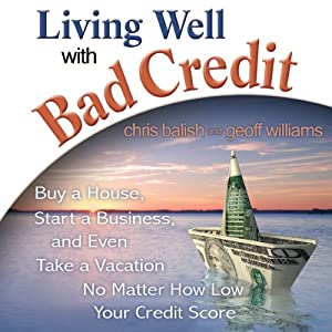 Living Well with Bad Credit: Buy a House, Start a Business, and Even Take a Vacation - No Matter How Low Your Credit Score | [Geoff Williams, Chris Balish]