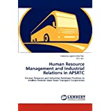 Human Resource Management and Industrial Relations in APSRTC: Human Resource and Industrial Relations Practices...