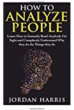 How to Analyze People: Learn 34 Ways to Instantly Read Anybody on Sight and Completely Understand Why They Do the Things They Do (Human Psychology, Confidence, Anxiety, Social Skills, Stress)
