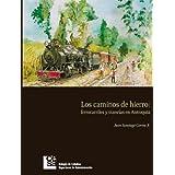 Los Caminos de Hierro: ferrocarriles y tranvías en Antioquia