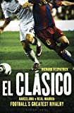 El Clasico Barcelona V Real Madrid: Football's Greatest Rivalry