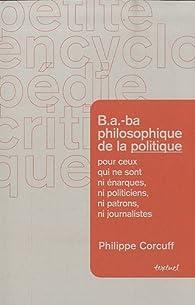 B.A.-ba philosophique de la politique pour ceux qui ne sont ni �narques, ni politiciens, ni patrons, ni journalistes par Philippe Corcuff