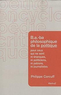 B.A.-ba philosophique de la politique pour ceux qui ne sont ni �narques, ni politiciens, ni patrons, ni journalistes par Corcuff