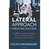 Lateral Approach for Creating Success: How Not to Leave Success to Chance Whether You Manage a Small Shop or a Multibillion-Dollar Corporation ~ Ho Wing Sit