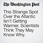 This Strange Spot Over the Atlantic Isn't Getting Warmer. Scientists Think They May Know Why.   Chelsea Harvey