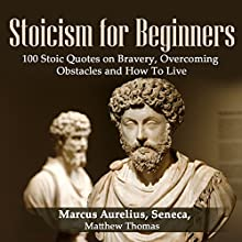 Stoicism for Beginners: 100 Stoic Quotes on Bravery, Overcoming Obstacles and How to Live Audiobook by  Seneca, Marcus Aurelius, Matthew Thomas Narrated by Millian Quinteros