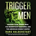 Trigger Men: Shadow Team, Spider-Man, the Magnificent Bastards, American Combat Sniper (       UNABRIDGED) by Hans Halberstadt Narrated by Johnny Heller