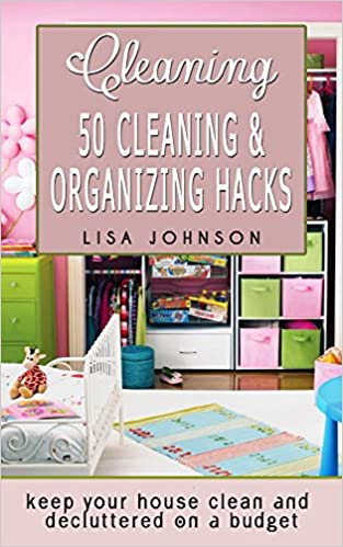 Cleaning: 50 Cleaning And Organizing Hacks To Keep Your House Clean And Decluttered On A Budget (Cleaning, Cleaning House, Cleaning Services, Cleaning And Home Organization)