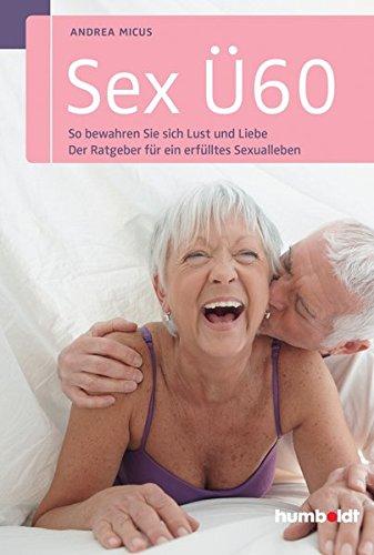 Sex Ü60: So bewahren Sie sich Lust und Liebe. Der Ratgeber für ein erfülltes Sexualleben